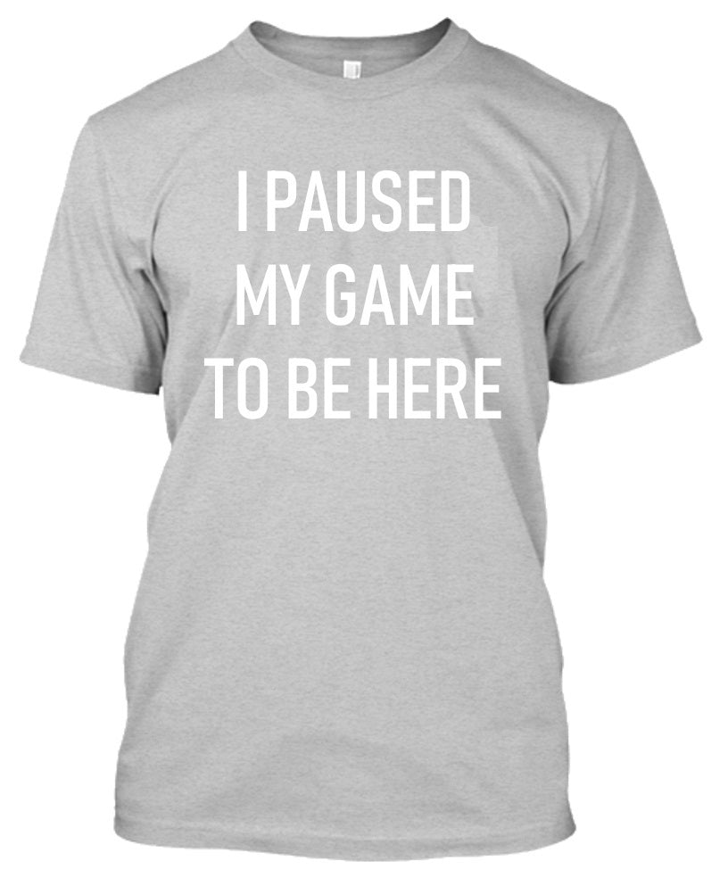 I Paused My Game to Be Here - Gamer Tshirt-Sports Gray-S-Daily Steals