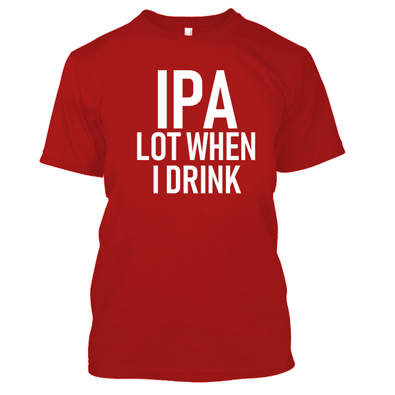 IPA Lot When I Drink Funny Beer Drinking Tshirt-Red-S-Daily Steals