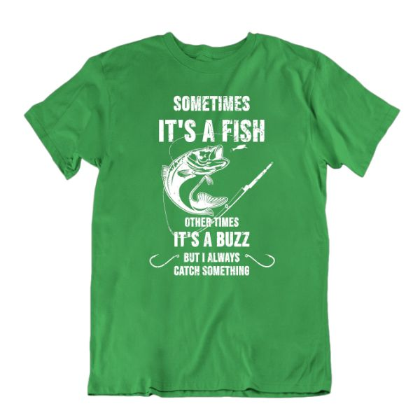 Sometimes It's a Fish Other Times It's a Buzz, But I Always Catch Something Funny Fishing T-Shirt-Kelly Green-Small-Daily Steals