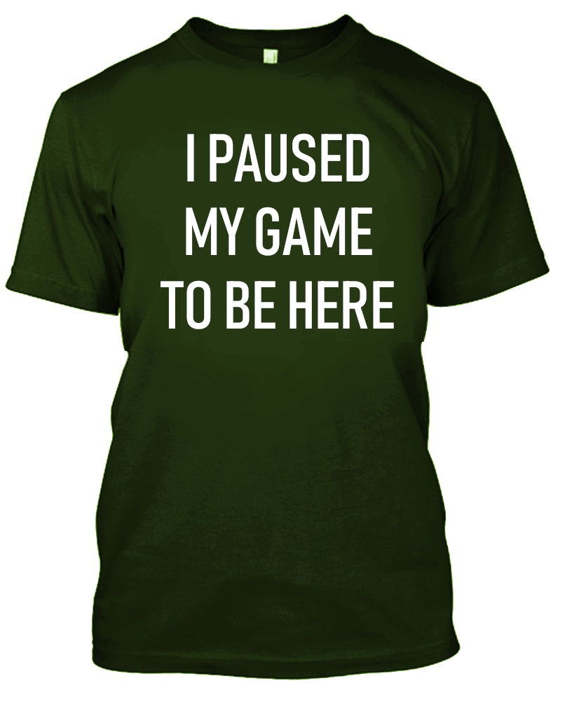 I Paused My Game to Be Here - Gamer Tshirt-Military Green-S-Daily Steals