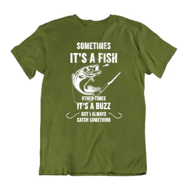 Sometimes It's a Fish Other Times It's a Buzz, But I Always Catch Something Funny Fishing T-Shirt-Military Green-Small-Daily Steals