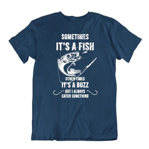 Sometimes It's a Fish Other Times It's a Buzz, But I Always Catch Something Funny Fishing T-Shirt-Navy Blue-Small-Daily Steals