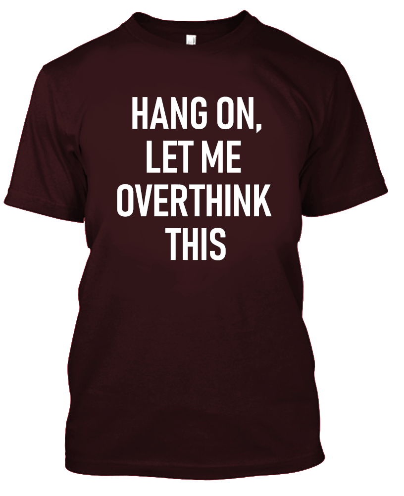 Hang On, Let Me Overthink This Funny T-Shirt-Maroon-S-Daily Steals