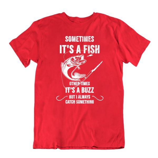 Sometimes It's a Fish Other Times It's a Buzz, But I Always Catch Something Funny Fishing T-Shirt-Red-Small-Daily Steals