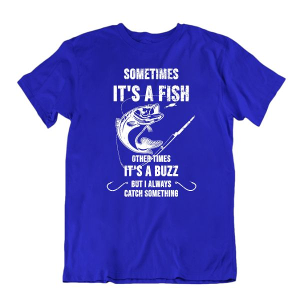 Sometimes It's a Fish Other Times It's a Buzz, But I Always Catch Something Funny Fishing T-Shirt-Royal Blue-Small-Daily Steals
