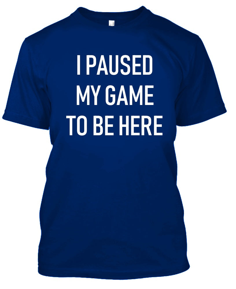 I Paused My Game to Be Here - Gamer Tshirt-Royal Blue-S-Daily Steals