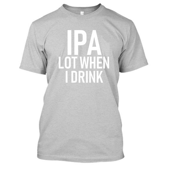 IPA Lot When I Drink Funny Beer Drinking Tshirt-Sports Gray-S-Daily Steals