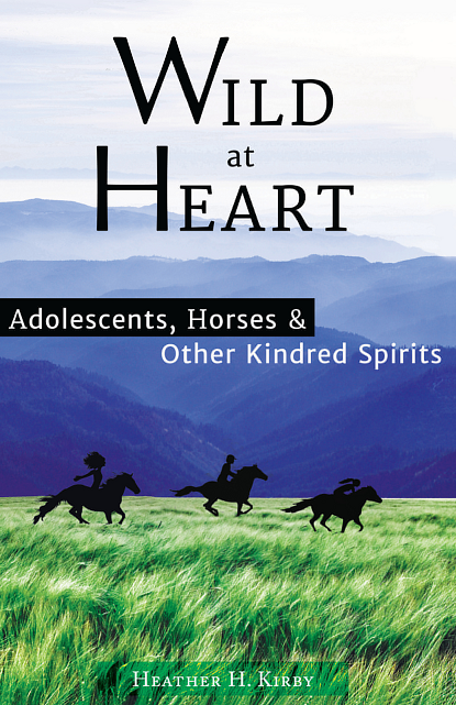 Wild at Heart: Adolescents, Horses & Other Kindred Spirits - by Heather Kirby, EGCMethod Certification Program Graduate