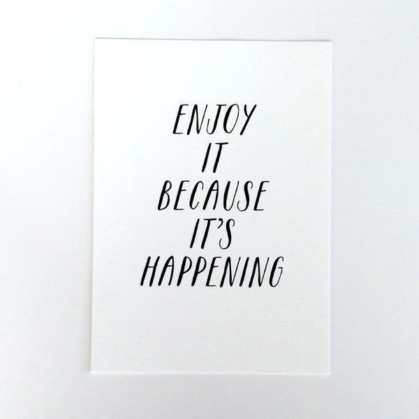 Enjoy it because it's happening Art Print