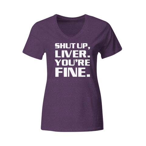 Womens Shut up Liver you're Fine ~ V neck T shirt