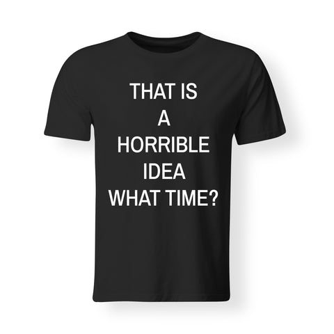Horrible Idea - What Time - Unisex T's