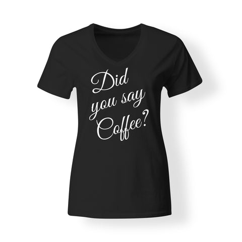 Womens - Did you say Coffee?? V-neck T shirt