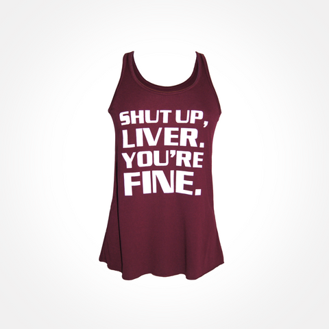 Womens ~ Shut Up Liver, You're Fine ~ Flowy Racerback Tank - Maroon