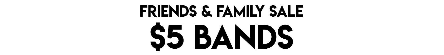 $5 Bands Family & Friends Sale