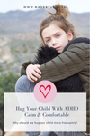 Hug Your Child with ADHD Calm and Comfortable