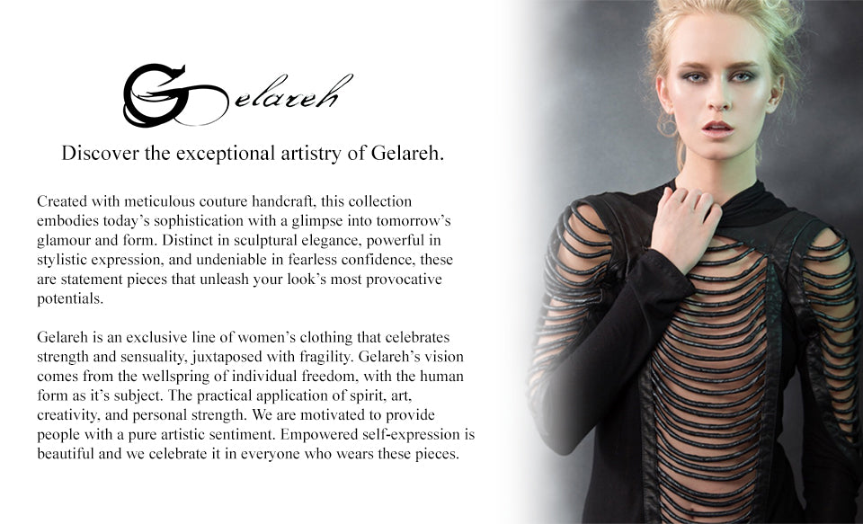 today's sophistication with a glimpse into tomorrow's glamour and form. Distinct in sculptural elegance, powerful in stylistic expression, and undeniable in fearless confidence, these are statement pieces that unleash your look's most provocative potential. Gelareh is an exclusive line of women's clothing that celebrates strength and sensuality, juxtaposed with fragility. Gelareh's vision comes from the wellspring of individual freedom, with the human form as it's subject. The practical application of spirit, art, creativity, and personal strength. We are motivated to provide people with a pure artistic sentiment. Empowered self-expression is beautiful and we celebrate it in everyone who wears these pieces.