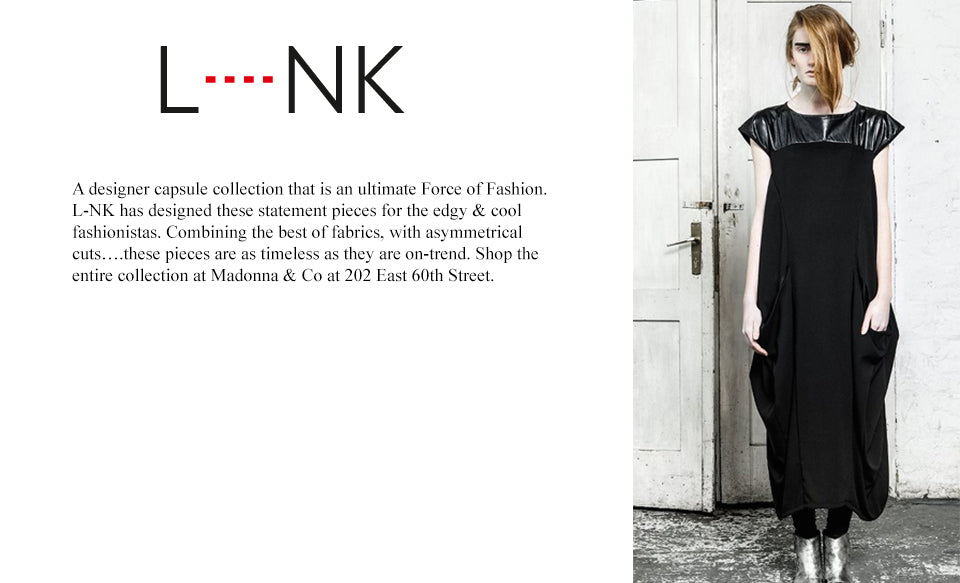 A designer capsule collection that is an ultimate Force of Fashion. L-NK has designed these statement pieces for the edgy & cool fashionistas. Combining the best of fabrics, with asymmetrical cuts....these pieces are as timeless as they are on-trend. Shop the entire collection at Madonna & Co at 202 East 60th Street.