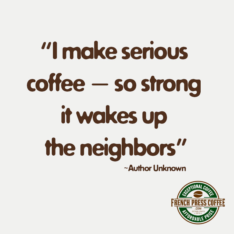 Coffee Quote: I make serious coffee - so strong it wakes up the neighbors.
