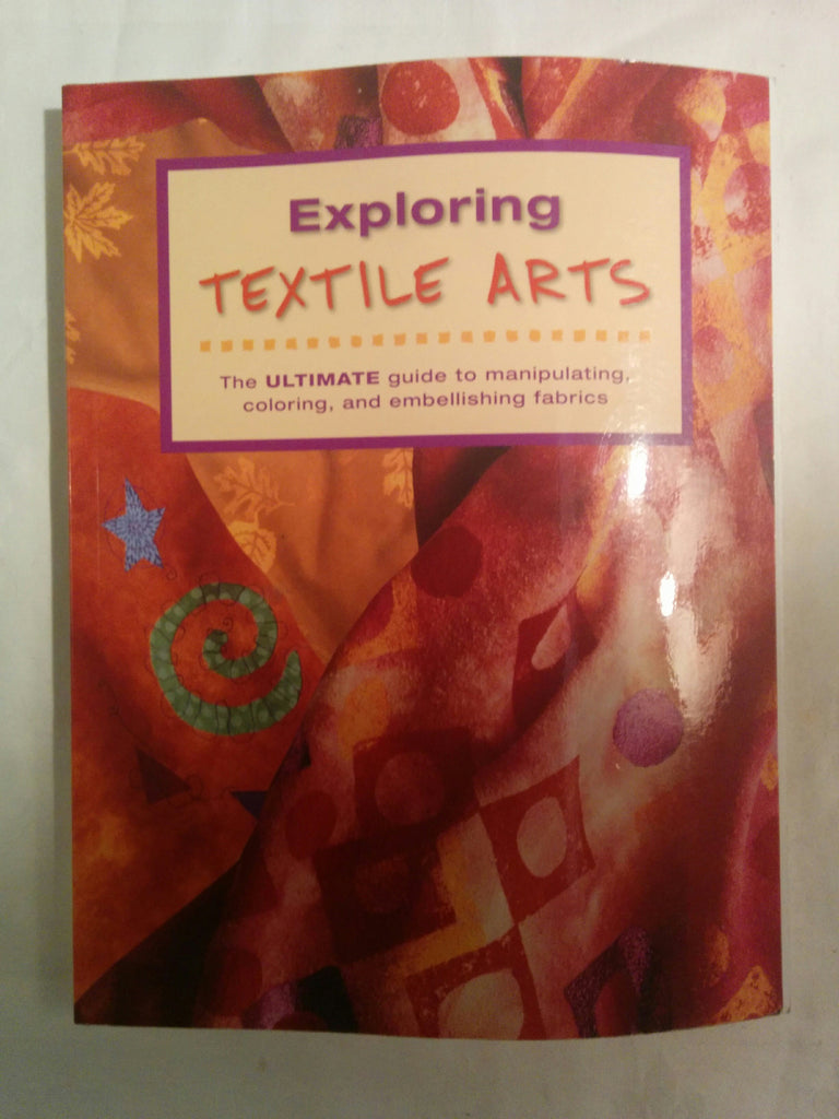 Exploring Textile Arts, the Ultimate Guide to Manipulating Coloring and Embellishing Fabrics