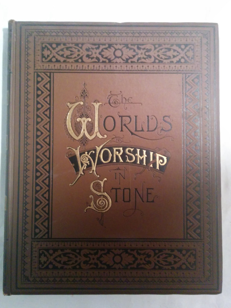 The World's Worship in Stone: Temple, Cathedral and Mosque. One Hundred and Fifty Engravings for the Best Artists with Descriptive Text