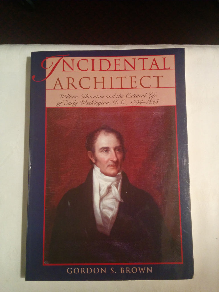 Incidental Architect, William Thornton and the Cultural Life of Early Washington, D.C. 1794-1828