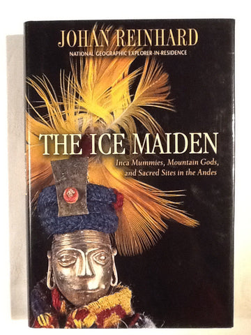 The Ice Maiden. Inca Mummies, Mountain Gods, and Sacred Sites in the Andes