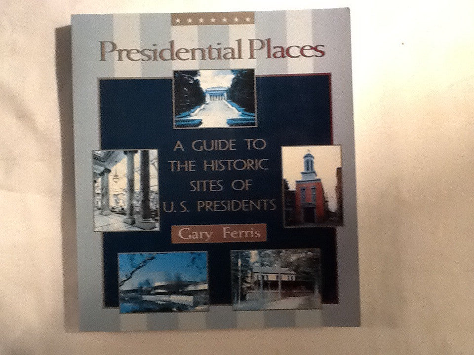 Presidential Places, A Guide to the Historic Sites of U.S. Presidents