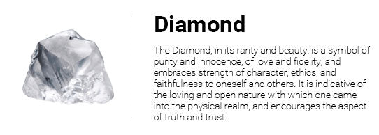 The Diamond, in its rarity and beauty, is a symbol of purity and innocence, of love and fidelity, and embraces strength of character, ethics, and faithfulness to oneself and others. It is indicative of the loving and open nature with which one came into the physical realm, and encourages the aspect of truth and trust.