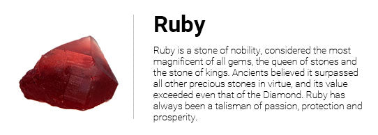 Ruby is a stone of nobility, considered the most magnificent of all gems, the queen of stones and the stone of kings. Ancients believed it surpassed all other precious stones in virtue, and its value exceeded even that of the Diamond. Ruby has always been a talisman of passion, protection and prosperity.