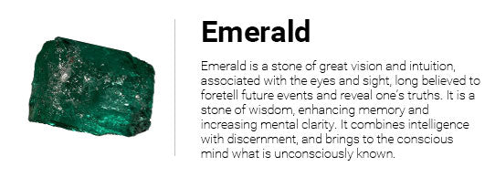 Emerald is a stone of great vision and intuition, associated with the eyes and sight, long believed to foretell future events and reveal one's truths. It is a stone of wisdom, enhancing memory and increasing mental clarity. It combines intelligence with discernment, and brings to the conscious mind what is unconsciously known.