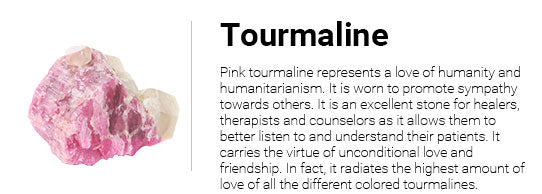 Pink tourmaline represents a love of humanity and humanitarianism. It is worn to promote sympathy towards others. It is an excellent stone for healers, therapists and counselors as it allows them to better listen to and understand their patients. It carries the virtue of unconditional love and friendship. In fact, it radiates the highest amount of love of all the different colored tourmalines.