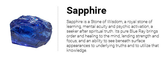 Sapphire is a Stone of Wisdom, a royal stone of learning, mental acuity and psychic activation, a seeker after spiritual truth. Its pure Blue Ray brings order and healing to the mind, lending strength and focus, and an ability to see beneath surface appearances to underlying truths and to utilize that knowledge.