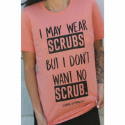 I may wear SCRUBS but I don't want no SCRUB Tee