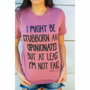 I might be stubborn and opinionated but at least I'm not fake tee
