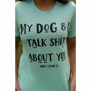 My Dog & I talk Shit about you tee