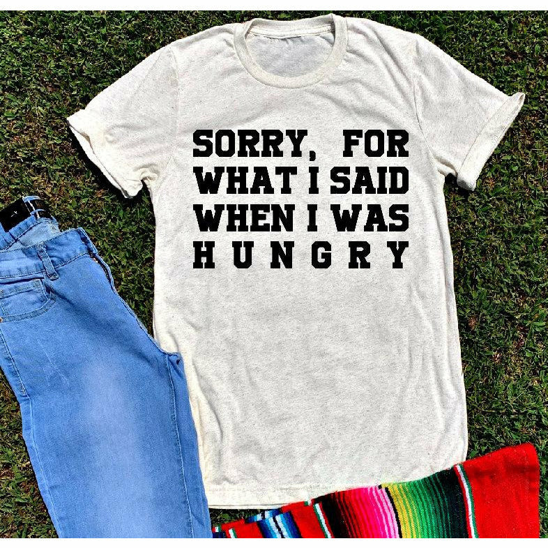 Sorry, For what I said when I Was hungry tee