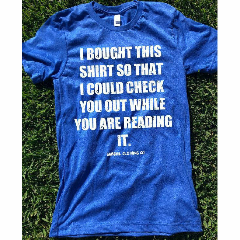 I bought this shirt so I could check you Tee