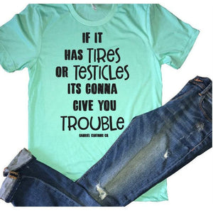 If it has TIRES or TESTICLES It's gonna give your trouble - Gabriel Clothing Company