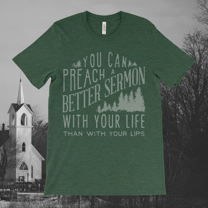 You Can Preach A Better Sermon With Your Life Than With Your Lips Unisex Tee