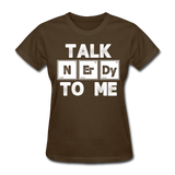 """Talk NErDy To Me"" (white) - Women's T-Shirt brown / S - LabRatGifts - 9"