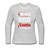 """Be Nice to the Science Teacher, Santa is Watching"" - Women's Long Sleeve"