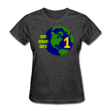 """We Only Get 1 Earth"" - Women's T-Shirt - heather black"