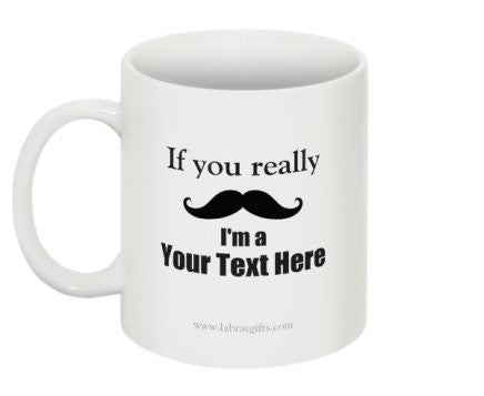 """If you really (moustache) I'm a (Your Text Here)"" - Custom Mug  - LabRatGifts - 1"