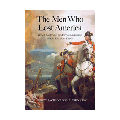 The Men Who Lost America: British Leadership, the American Revolution, and the Fate of the Empire