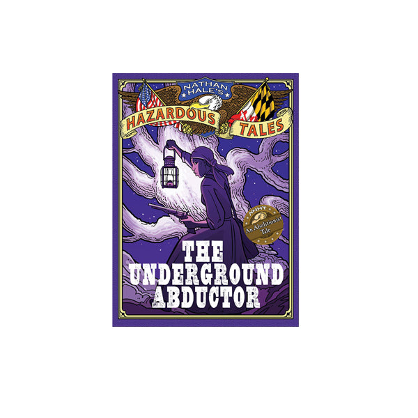 The Underground Abductor (Nathan Hale's Hazardous Tales #5): An Abolitionist Tale about Harriet Tubman