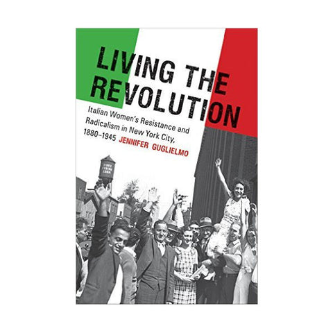 Living the Revolution: Italian Women's Resistance and Radicalism in New York City, 1880-1945
