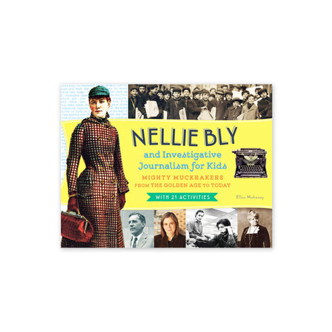 Nellie Bly and Investigative Journalism for Kids: Mighty Muckrakers from the Golden Age to Today, with 21 Activities