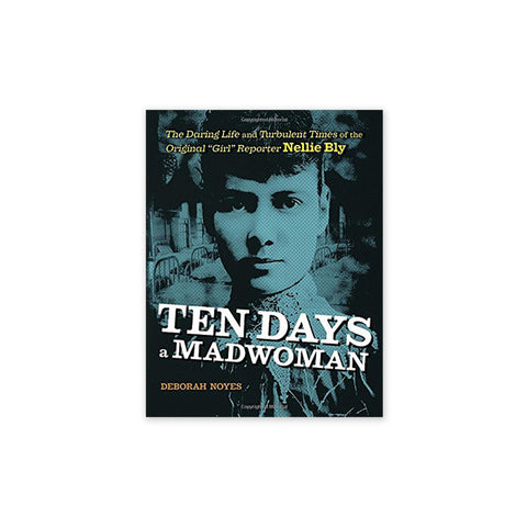 "Ten Days a Madwoman: The Daring Life and Turbulent Times of the Original ""Girl"" Reporter, Nellie Bly"