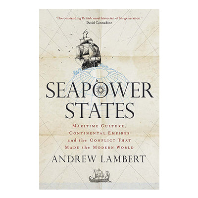 Seapower States: Maritime Culture, Continental Empires and the Conflict That Made the Modern World