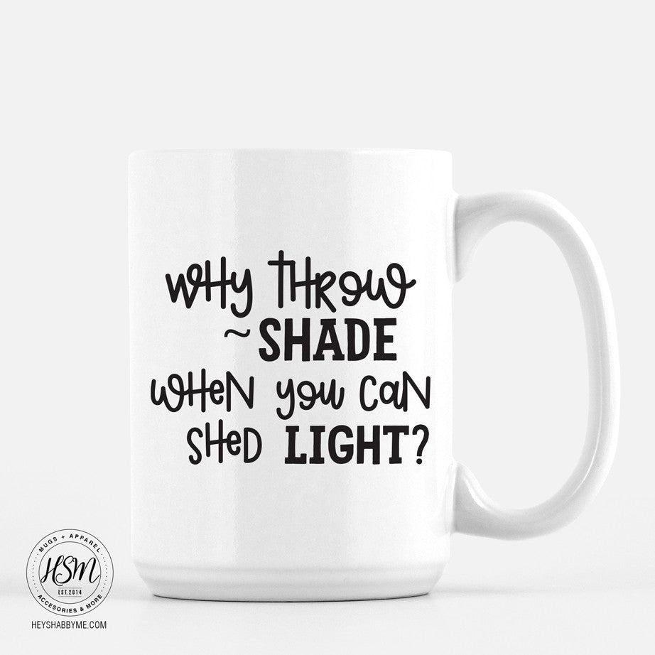 Why Throw Shade, When You Can Shed Light?